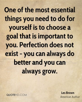 One of the most essential things you need to do for yourself is to choose a goal that is important to you. Perfection does not exist - you can always do better and you can always grow.