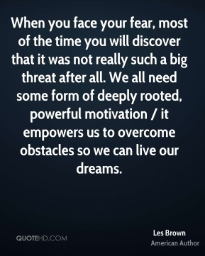When you face your fear, most of the time you will discover that it was not really such a big threat after all. We all need some form of deeply rooted, powerful motivation / it empowers us to overcome obstacles so we can live our dreams.