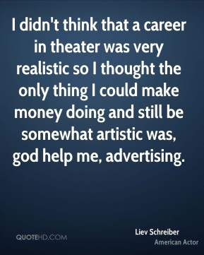 Liev Schreiber - I didn't think that a career in theater was very realistic so I thought the only thing I could make money doing and still be somewhat artistic was, god help me, advertising.