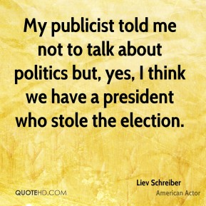 Liev Schreiber - My publicist told me not to talk about politics but, yes, I think we have a president who stole the election.