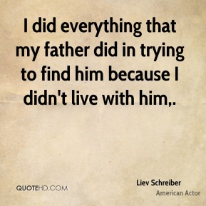 Liev Schreiber  - I did everything that my father did in trying to find him because I didn't live with him.