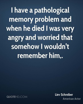 Liev Schreiber  - I have a pathological memory problem and when he died I was very angry and worried that somehow I wouldn't remember him.