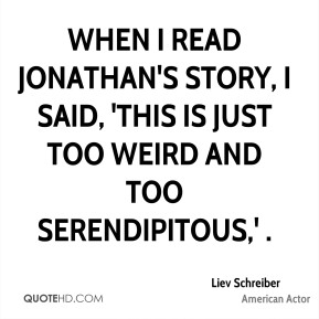 Liev Schreiber  - When I read Jonathan's story, I said, 'This is just too weird and too serendipitous,' .