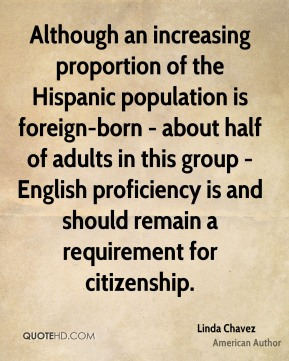 Although an increasing proportion of the Hispanic population is foreign-born - about half of adults in this group - English proficiency is and should remain a requirement for citizenship.