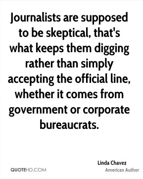 Linda Chavez - Journalists are supposed to be skeptical, that's what keeps them digging rather than simply accepting the official line, whether it comes from government or corporate bureaucrats.
