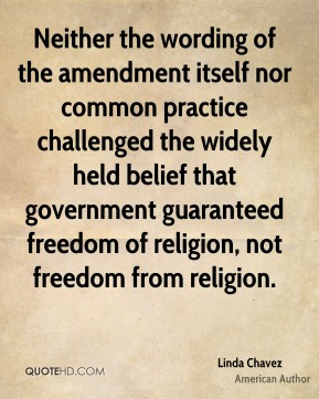 Linda Chavez - Neither the wording of the amendment itself nor common practice challenged the widely held belief that government guaranteed freedom of religion, not freedom from religion.