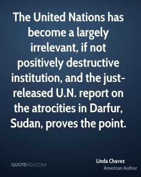 Linda Chavez - The United Nations has become a largely irrelevant, if not positively destructive institution, and the just-released U.N. report on the atrocities in Darfur, Sudan, proves the point.