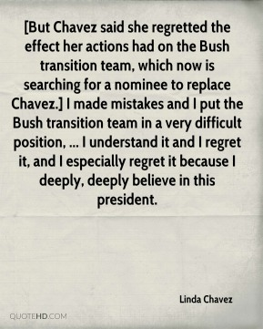 [But Chavez said she regretted the effect her actions had on the Bush transition team, which now is searching for a nominee to replace Chavez.] I made mistakes and I put the Bush transition team in a very difficult position, ... I understand it and I regret it, and I especially regret it because I deeply, deeply believe in this president.