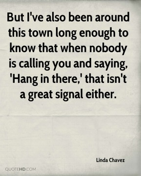 But I've also been around this town long enough to know that when nobody is calling you and saying, 'Hang in there,' that isn't a great signal either.