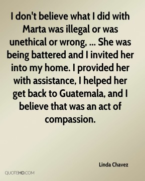 Linda Chavez  - I don't believe what I did with Marta was illegal or was unethical or wrong, ... She was being battered and I invited her into my home. I provided her with assistance, I helped her get back to Guatemala, and I believe that was an act of compassion.