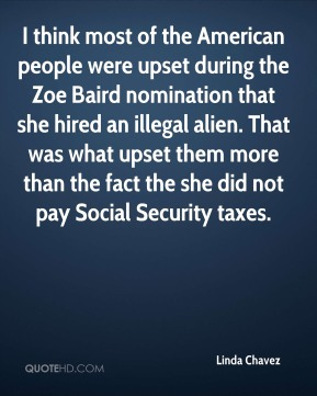 Linda Chavez  - I think most of the American people were upset during the Zoe Baird nomination that she hired an illegal alien. That was what upset them more than the fact the she did not pay Social Security taxes.