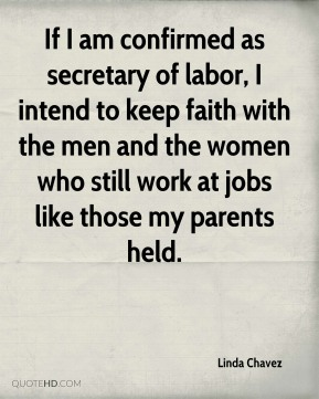 If I am confirmed as secretary of labor, I intend to keep faith with the men and the women who still work at jobs like those my parents held.