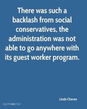 Linda Chavez  - There was such a backlash from social conservatives, the administration was not able to go anywhere with its guest worker program.