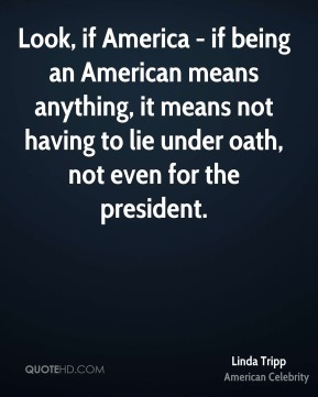 Linda Tripp - Look, if America - if being an American means anything, it means not having to lie under oath, not even for the president.