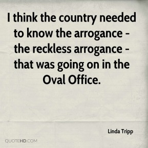 Linda Tripp  - I think the country needed to know the arrogance - the reckless arrogance - that was going on in the Oval Office.