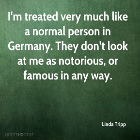 I'm treated very much like a normal person in Germany. They don't look at me as notorious, or famous in any way.