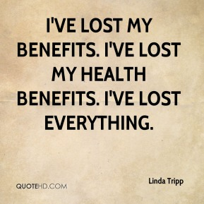 I've lost my benefits. I've lost my health benefits. I've lost everything.