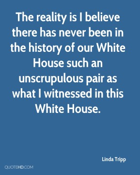 The reality is I believe there has never been in the history of our White House such an unscrupulous pair as what I witnessed in this White House.