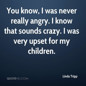 You know, I was never really angry. I know that sounds crazy. I was very upset for my children.