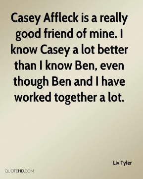 Liv Tyler - Casey Affleck is a really good friend of mine. I know Casey a lot better than I know Ben, even though Ben and I have worked together a lot.
