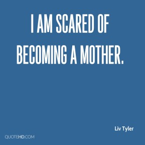 Liv Tyler - I am scared of becoming a mother.