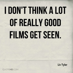 I don't think a lot of really good films get seen.