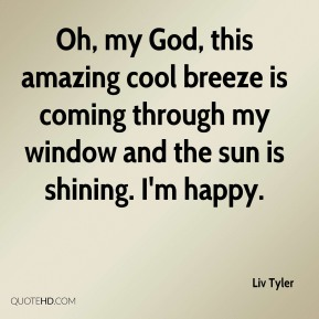 Oh, my God, this amazing cool breeze is coming through my window and the sun is shining. I'm happy.