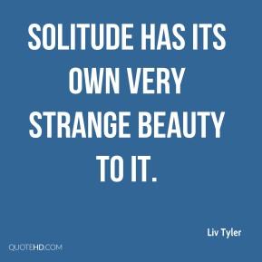 Solitude has its own very strange beauty to it.