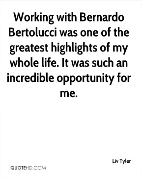 Working with Bernardo Bertolucci was one of the greatest highlights of my whole life. It was such an incredible opportunity for me.