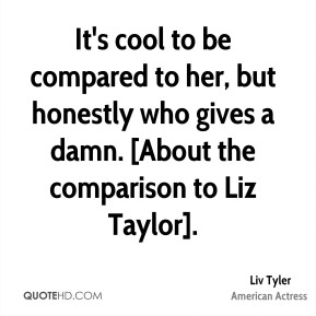 Liv Tyler  - It's cool to be compared to her, but honestly who gives a damn. [About the comparison to Liz Taylor].