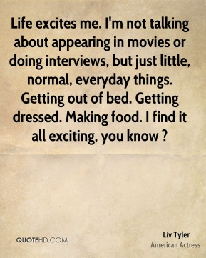 Liv Tyler  - Life excites me. I'm not talking about appearing in movies or doing interviews, but just little, normal, everyday things. Getting out of bed. Getting dressed. Making food. I find it all exciting, you know ?