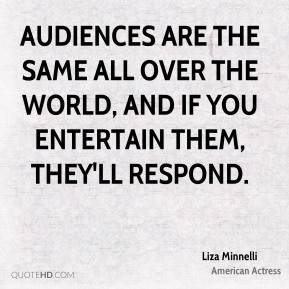 Audiences are the same all over the world, and if you entertain them, they'll respond.