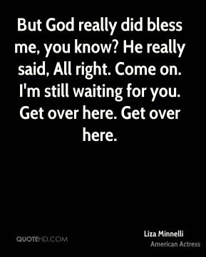 But God really did bless me, you know? He really said, All right. Come on. I'm still waiting for you. Get over here. Get over here.