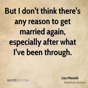 But I don't think there's any reason to get married again, especially after what I've been through.