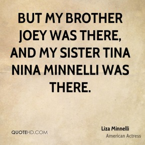 But my brother Joey was there, and my sister Tina Nina Minnelli was there.