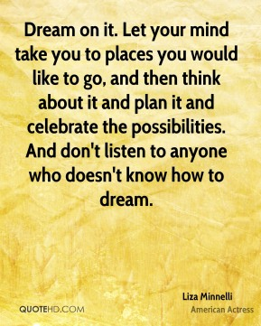 Liza Minnelli - Dream on it. Let your mind take you to places you would like to go, and then think about it and plan it and celebrate the possibilities. And don't listen to anyone who doesn't know how to dream.