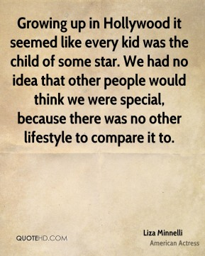 Liza Minnelli - Growing up in Hollywood it seemed like every kid was the child of some star. We had no idea that other people would think we were special, because there was no other lifestyle to compare it to.