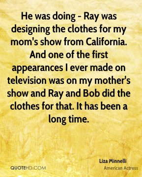 Liza Minnelli - He was doing - Ray was designing the clothes for my mom's show from California. And one of the first appearances I ever made on television was on my mother's show and Ray and Bob did the clothes for that. It has been a long time.