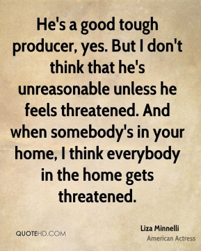 He's a good tough producer, yes. But I don't think that he's unreasonable unless he feels threatened. And when somebody's in your home, I think everybody in the home gets threatened.