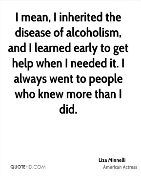 I mean, I inherited the disease of alcoholism, and I learned early to get help when I needed it. I always went to people who knew more than I did.