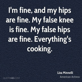 Liza Minnelli - I'm fine, and my hips are fine. My false knee is fine. My false hips are fine. Everything's cooking.