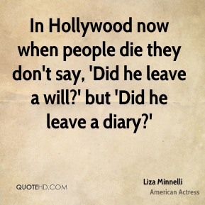 In Hollywood now when people die they don't say, 'Did he leave a will?' but 'Did he leave a diary?'