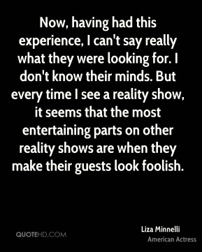 Now, having had this experience, I can't say really what they were looking for. I don't know their minds. But every time I see a reality show, it seems that the most entertaining parts on other reality shows are when they make their guests look foolish.