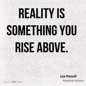 Liza Minnelli - Reality is something you rise above.