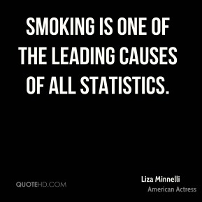 Liza Minnelli - Smoking is one of the leading causes of all statistics.