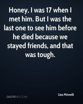 Liza Minnelli  - Honey, I was 17 when I met him. But I was the last one to see him before he died because we stayed friends, and that was tough.