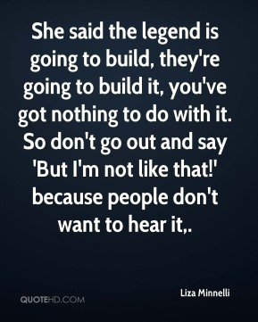 Liza Minnelli  - She said the legend is going to build, they're going to build it, you've got nothing to do with it. So don't go out and say 'But I'm not like that!' because people don't want to hear it.