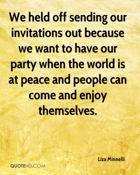 Liza Minnelli  - We held off sending our invitations out because we want to have our party when the world is at peace and people can come and enjoy themselves.