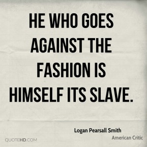Logan Pearsall Smith - He who goes against the fashion is himself its slave.