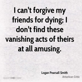 Logan Pearsall Smith - I can't forgive my friends for dying; I don't find these vanishing acts of theirs at all amusing.